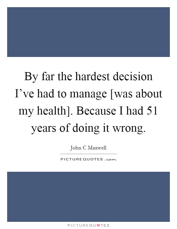 By far the hardest decision I've had to manage [was about my health]. Because I had 51 years of doing it wrong Picture Quote #1