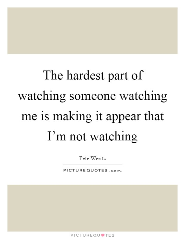 The hardest part of watching someone watching me is making it appear that I'm not watching Picture Quote #1