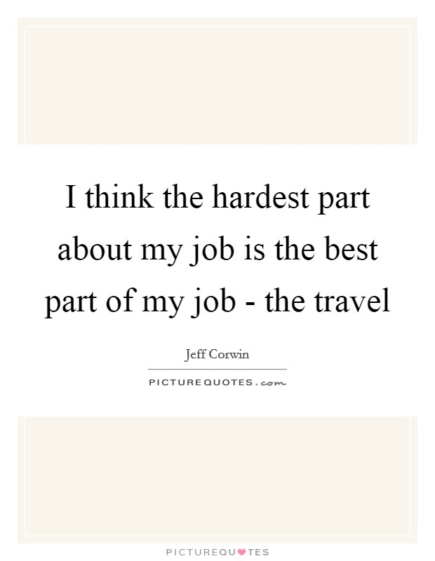 I think the hardest part about my job is the best part of my job - the travel Picture Quote #1