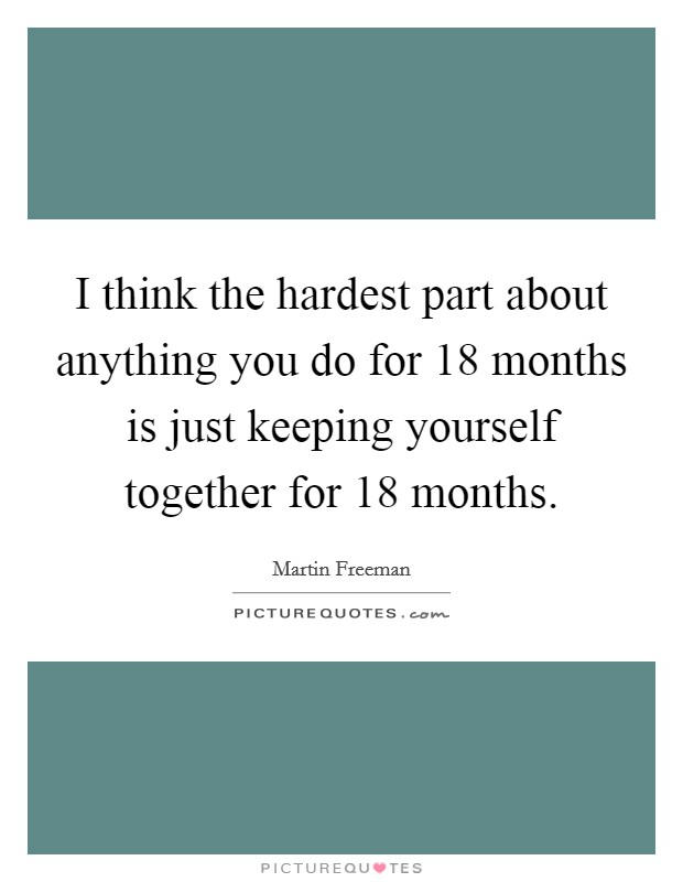 I think the hardest part about anything you do for 18 months is just keeping yourself together for 18 months Picture Quote #1