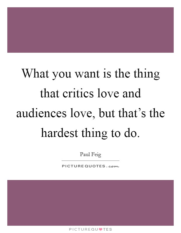 What you want is the thing that critics love and audiences love, but that's the hardest thing to do Picture Quote #1