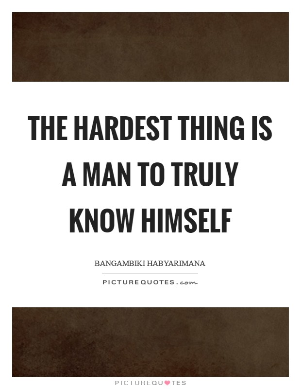 The hardest thing is a man to truly know himself Picture Quote #1