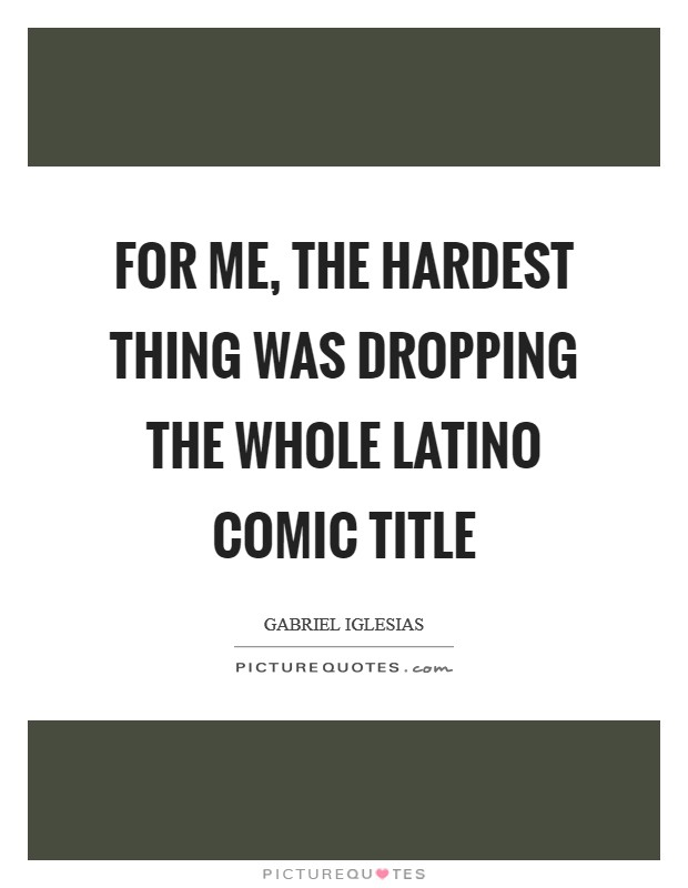 For me, the hardest thing was dropping the whole Latino comic title Picture Quote #1