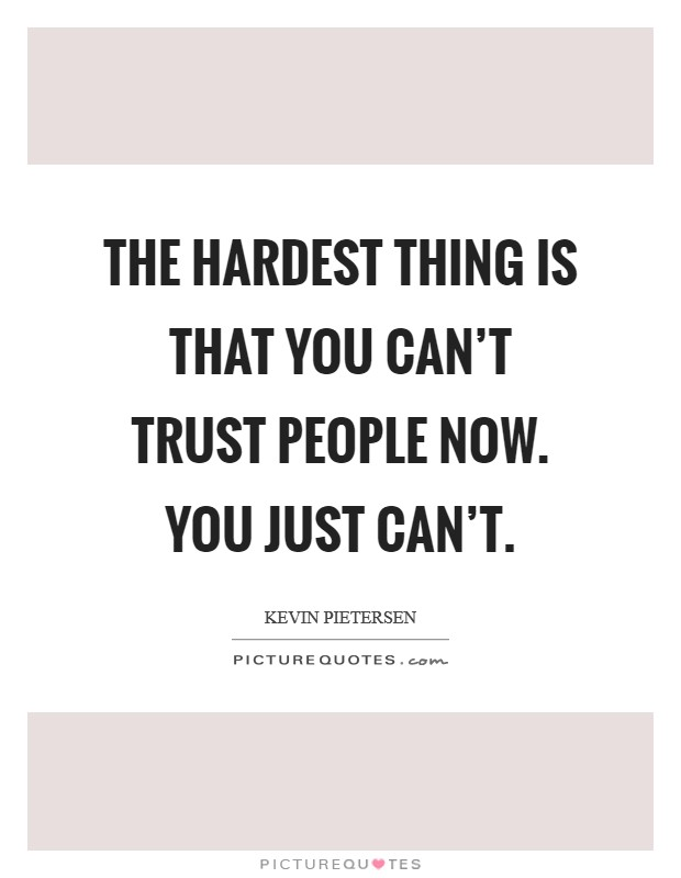 The hardest thing is that you can't trust people now. You just can't. Picture Quote #1