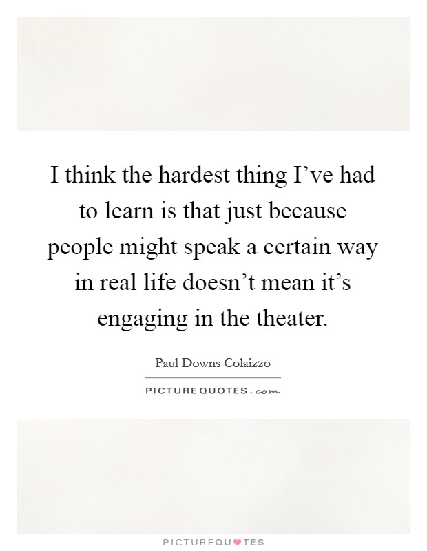 I think the hardest thing I've had to learn is that just because people might speak a certain way in real life doesn't mean it's engaging in the theater Picture Quote #1
