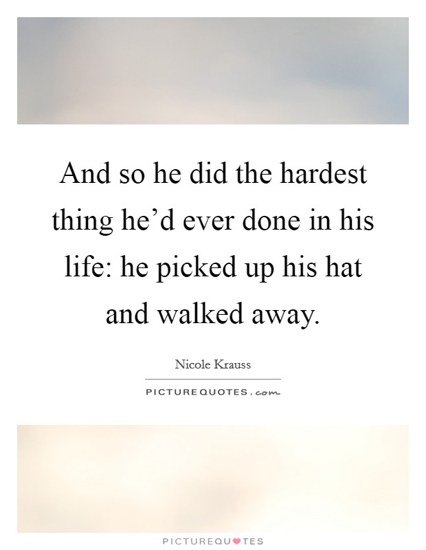And so he did the hardest thing he'd ever done in his life: he picked up his hat and walked away Picture Quote #1
