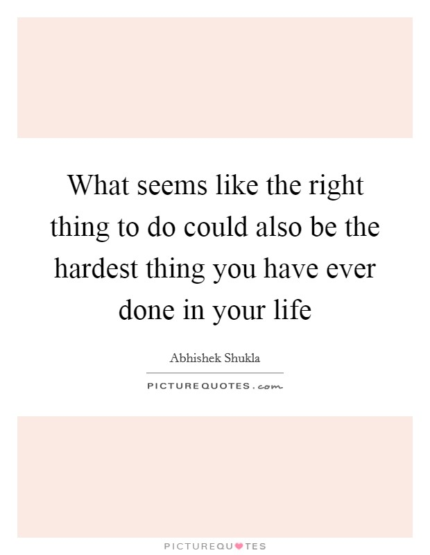 What seems like the right thing to do could also be the hardest thing you have ever done in your life Picture Quote #1