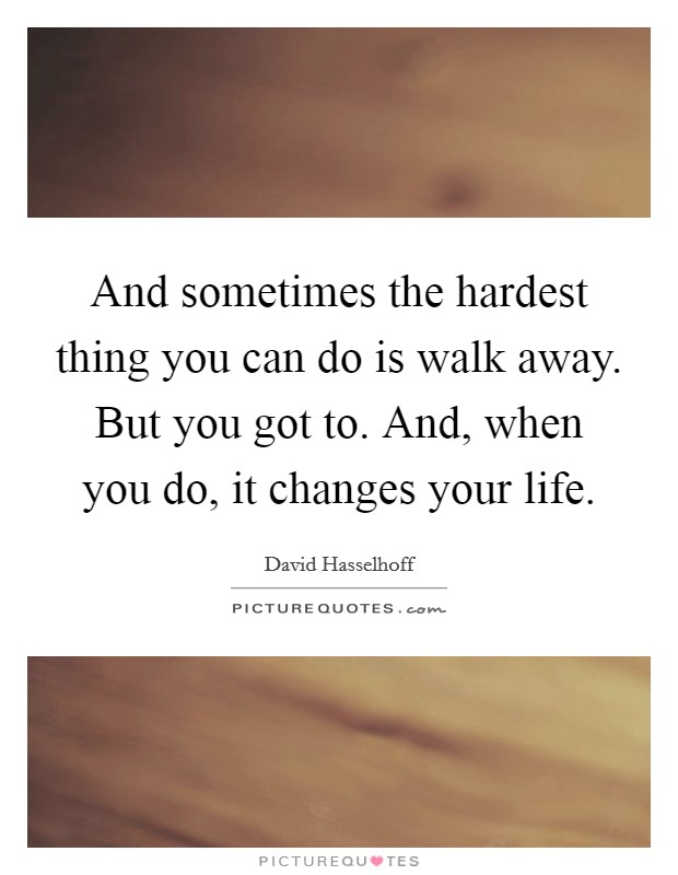 And sometimes the hardest thing you can do is walk away. But you got to. And, when you do, it changes your life Picture Quote #1