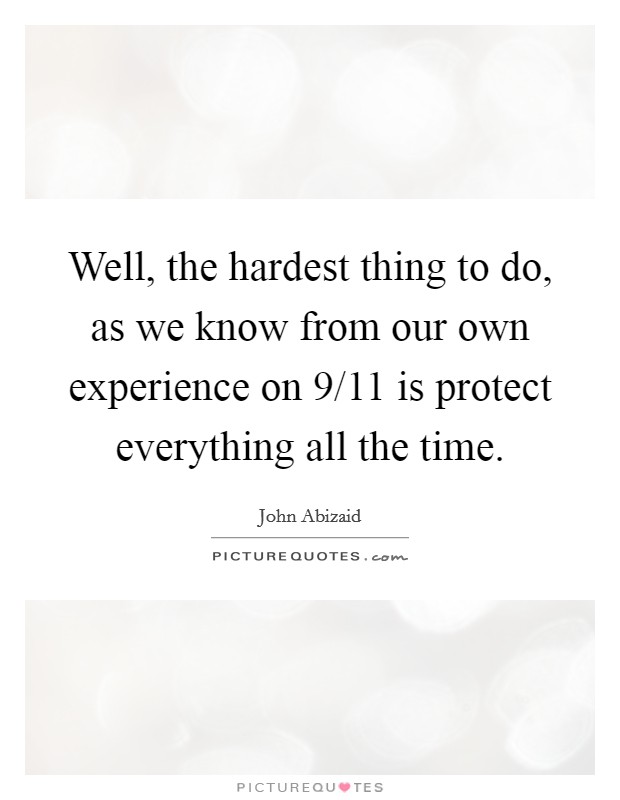Well, the hardest thing to do, as we know from our own experience on 9/11 is protect everything all the time Picture Quote #1