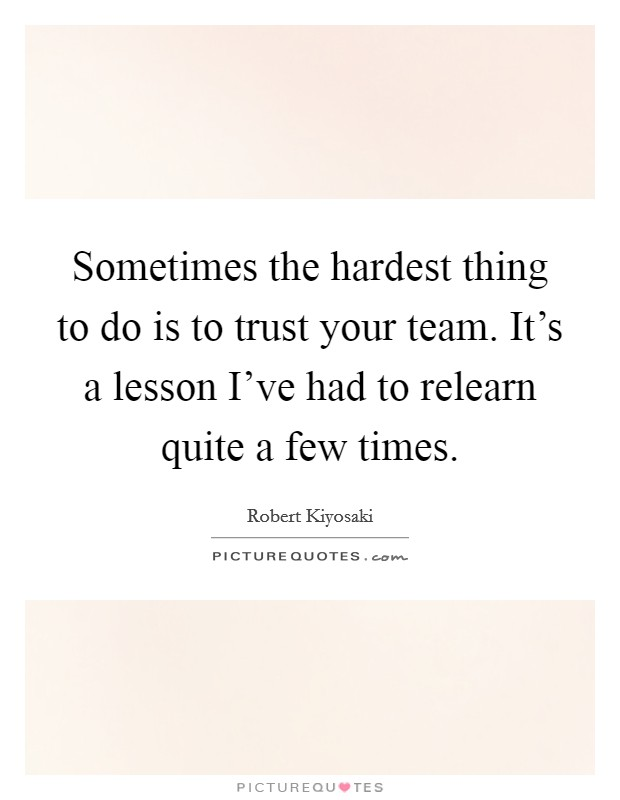 Sometimes the hardest thing to do is to trust your team. It's a lesson I've had to relearn quite a few times Picture Quote #1