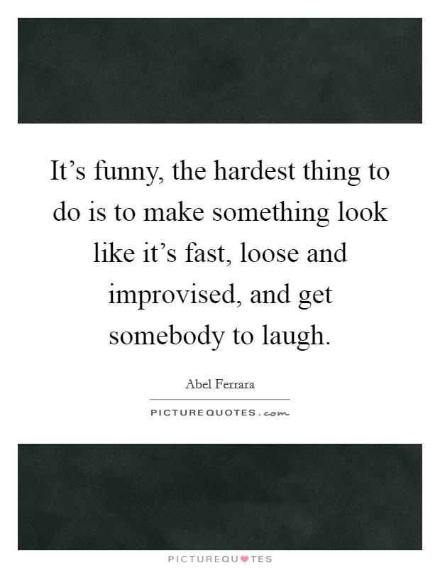 It's funny, the hardest thing to do is to make something look like it's fast, loose and improvised, and get somebody to laugh Picture Quote #1