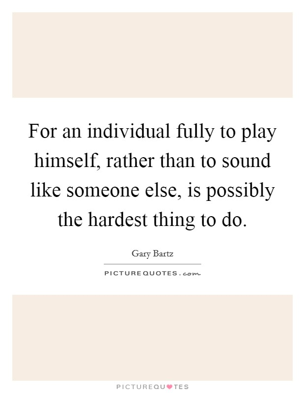For an individual fully to play himself, rather than to sound like someone else, is possibly the hardest thing to do Picture Quote #1