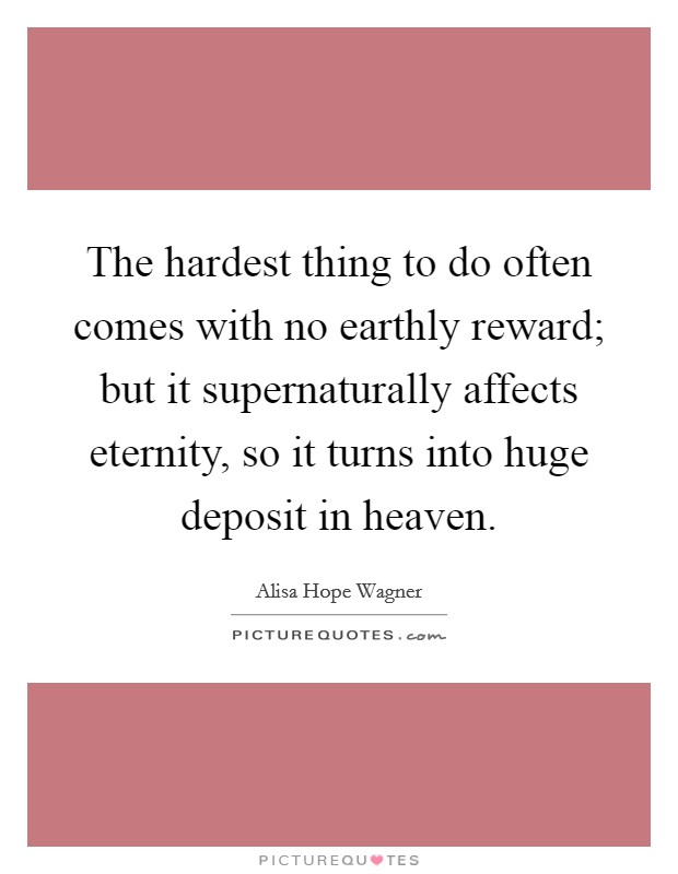 The hardest thing to do often comes with no earthly reward; but it supernaturally affects eternity, so it turns into huge deposit in heaven Picture Quote #1