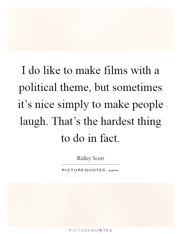 I do like to make films with a political theme, but sometimes it's nice simply to make people laugh. That's the hardest thing to do in fact Picture Quote #1
