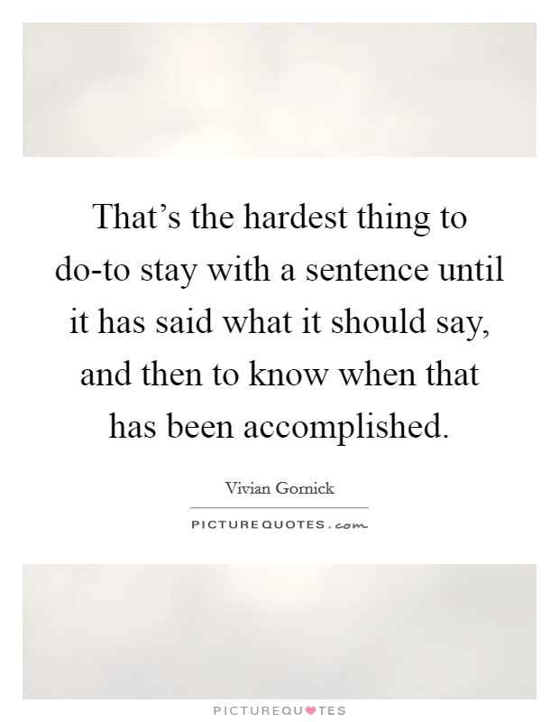 That's the hardest thing to do-to stay with a sentence until it has said what it should say, and then to know when that has been accomplished Picture Quote #1