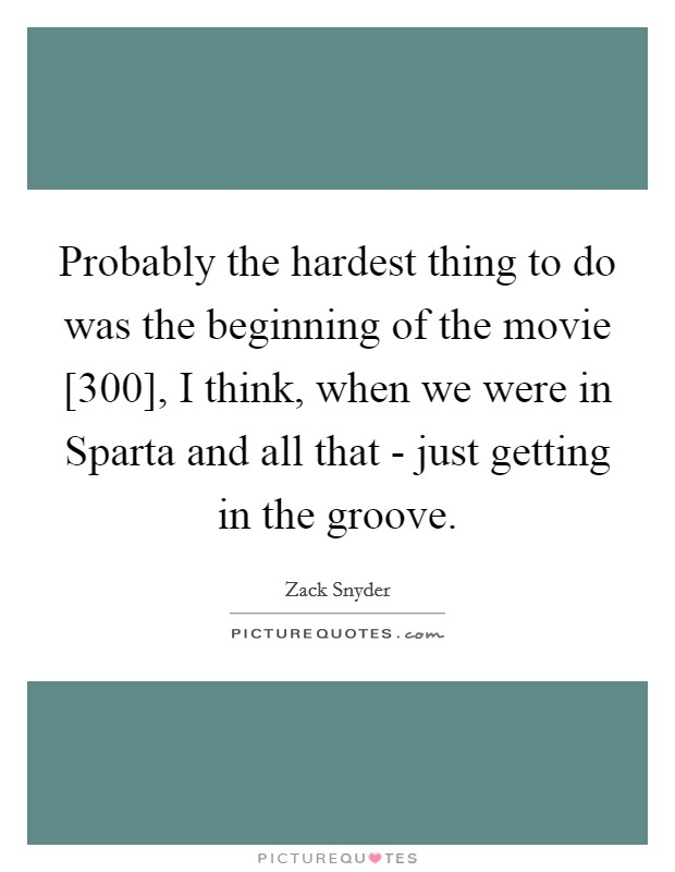 Probably the hardest thing to do was the beginning of the movie [300], I think, when we were in Sparta and all that - just getting in the groove Picture Quote #1