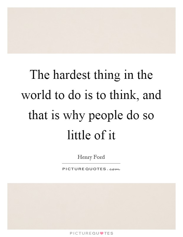 The hardest thing in the world to do is to think, and that is why people do so little of it Picture Quote #1