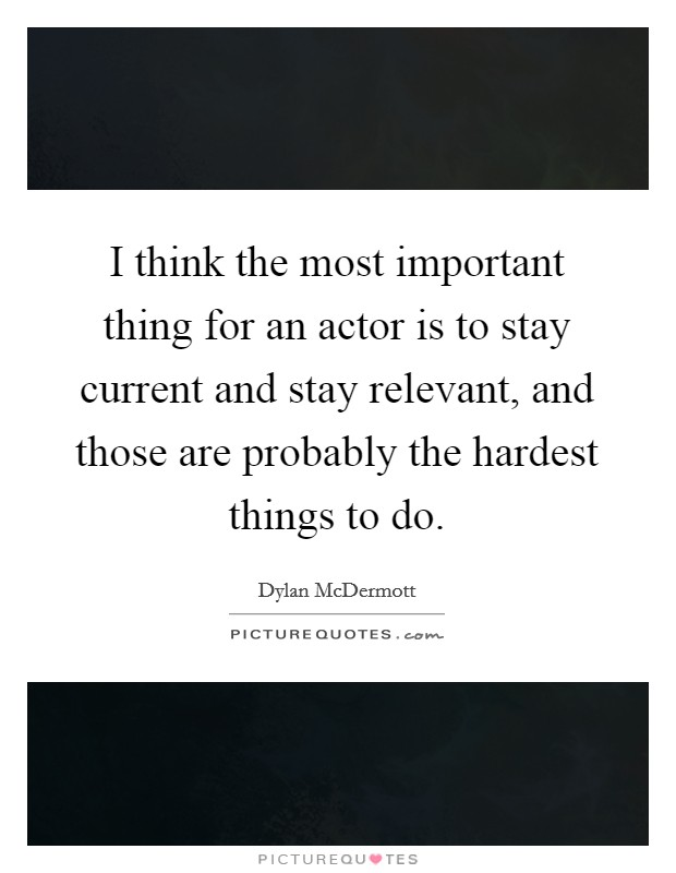 I think the most important thing for an actor is to stay current and stay relevant, and those are probably the hardest things to do Picture Quote #1