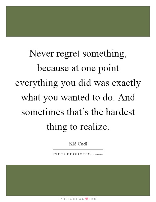 Never regret something, because at one point everything you did was exactly what you wanted to do. And sometimes that's the hardest thing to realize Picture Quote #1