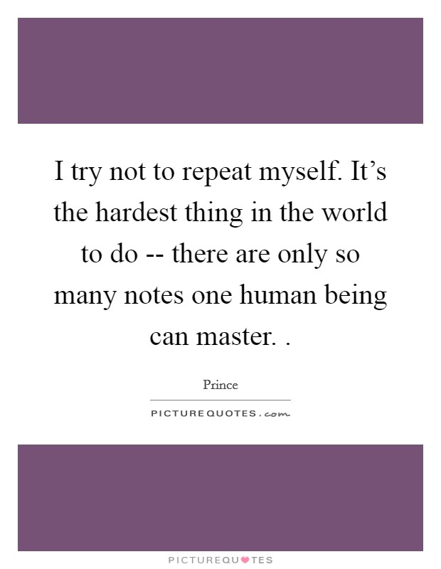I try not to repeat myself. It's the hardest thing in the world to do -- there are only so many notes one human being can master.  Picture Quote #1