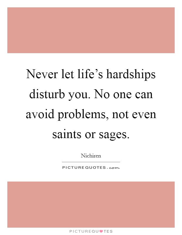 Never let life's hardships disturb you. No one can avoid problems, not even saints or sages Picture Quote #1