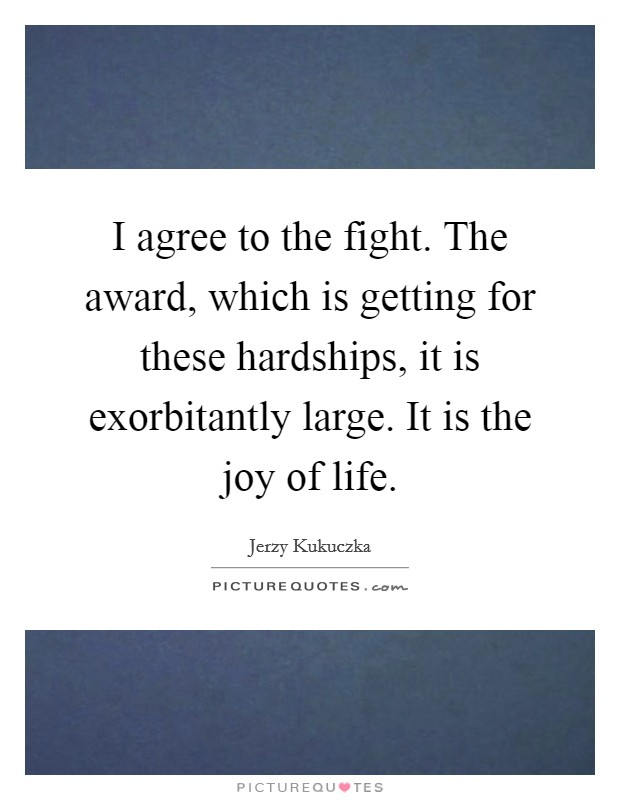 I agree to the fight. The award, which is getting for these hardships, it is exorbitantly large. It is the joy of life Picture Quote #1