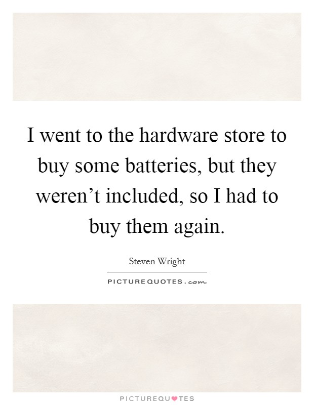 I went to the hardware store to buy some batteries, but they weren't included, so I had to buy them again Picture Quote #1