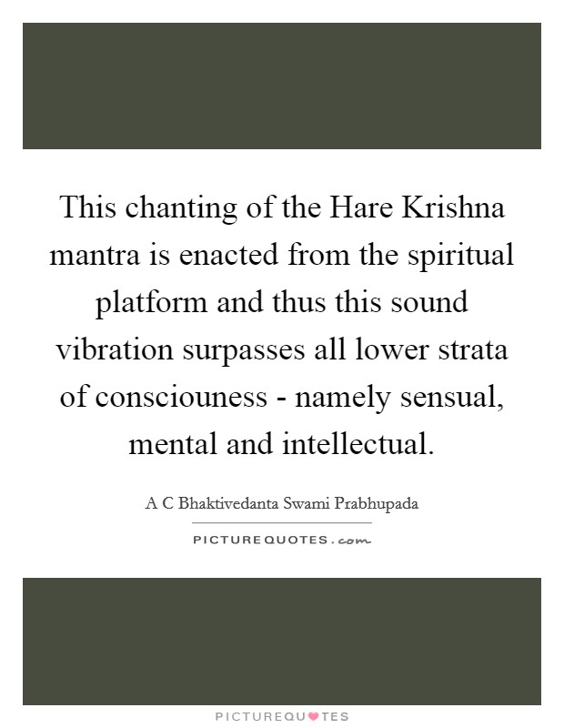 This chanting of the Hare Krishna mantra is enacted from the spiritual platform and thus this sound vibration surpasses all lower strata of consciouness - namely sensual, mental and intellectual Picture Quote #1