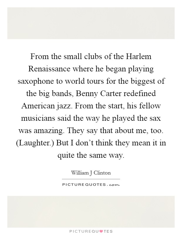 From the small clubs of the Harlem Renaissance where he began playing saxophone to world tours for the biggest of the big bands, Benny Carter redefined American jazz. From the start, his fellow musicians said the way he played the sax was amazing. They say that about me, too. (Laughter.) But I don't think they mean it in quite the same way Picture Quote #1