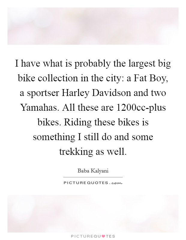 I have what is probably the largest big bike collection in the city: a Fat Boy, a sportser Harley Davidson and two Yamahas. All these are 1200cc-plus bikes. Riding these bikes is something I still do and some trekking as well Picture Quote #1