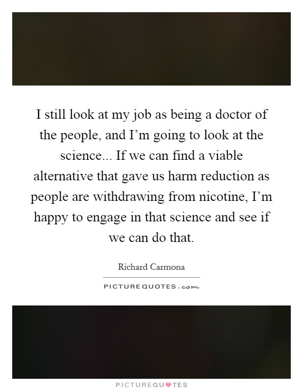 I still look at my job as being a doctor of the people, and I'm going to look at the science... If we can find a viable alternative that gave us harm reduction as people are withdrawing from nicotine, I'm happy to engage in that science and see if we can do that Picture Quote #1