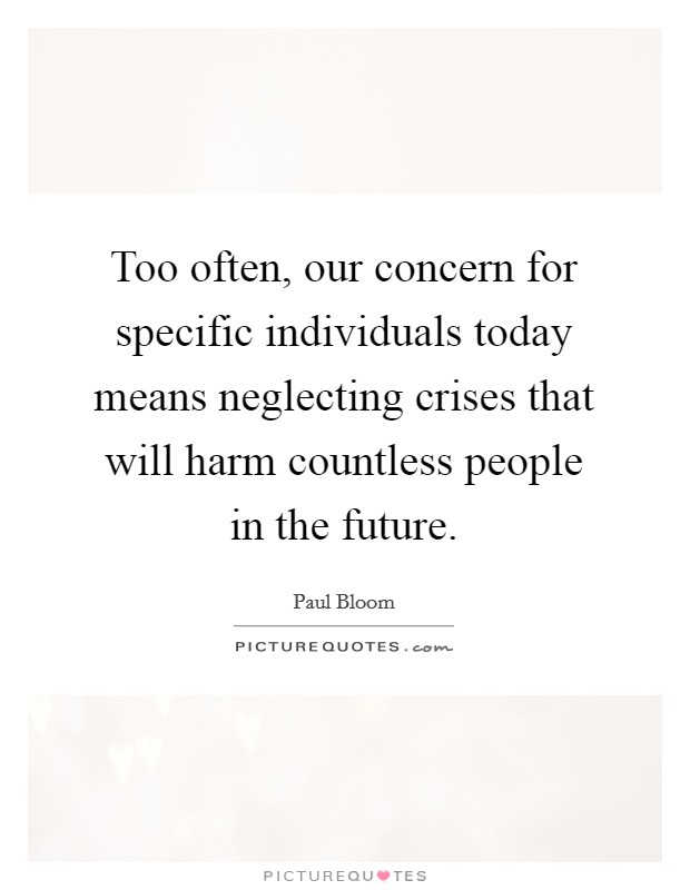 Too often, our concern for specific individuals today means neglecting crises that will harm countless people in the future Picture Quote #1