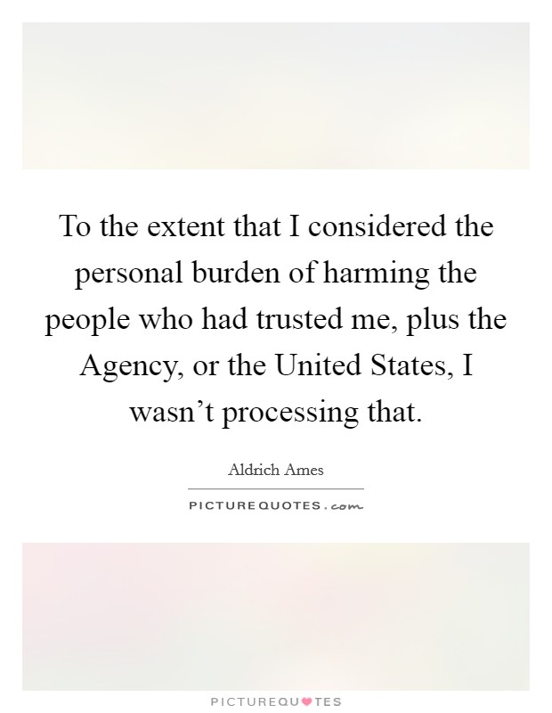 To the extent that I considered the personal burden of harming the people who had trusted me, plus the Agency, or the United States, I wasn't processing that Picture Quote #1