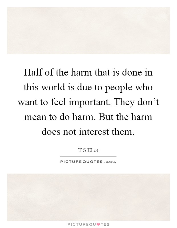 Half of the harm that is done in this world is due to people who want to feel important. They don't mean to do harm. But the harm does not interest them Picture Quote #1