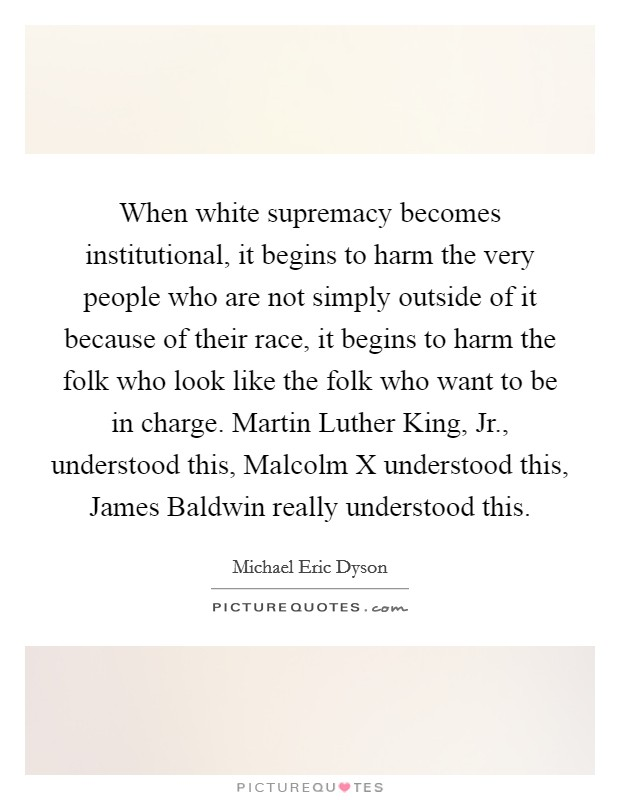 When white supremacy becomes institutional, it begins to harm the very people who are not simply outside of it because of their race, it begins to harm the folk who look like the folk who want to be in charge. Martin Luther King, Jr., understood this, Malcolm X understood this, James Baldwin really understood this Picture Quote #1