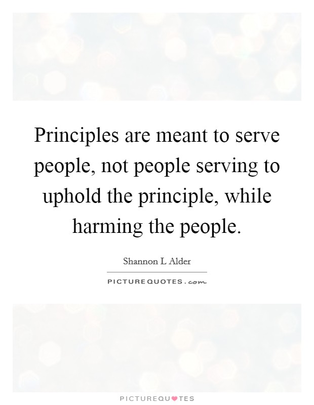Principles are meant to serve people, not people serving to uphold the principle, while harming the people Picture Quote #1
