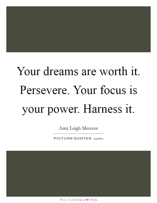 Your dreams are worth it. Persevere. Your focus is your power. Harness it. Picture Quote #1