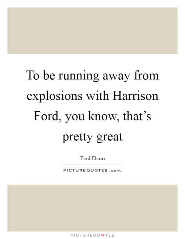 To be running away from explosions with Harrison Ford, you know, that's pretty great Picture Quote #1