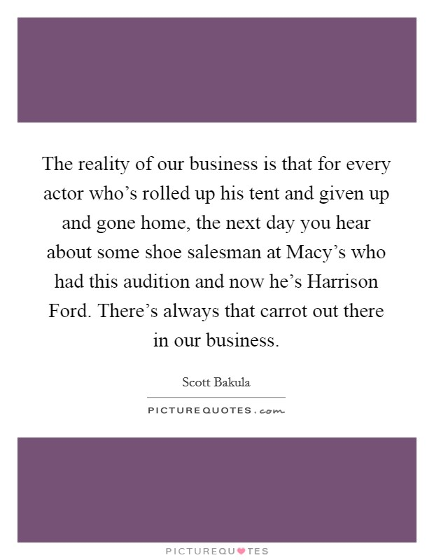 The reality of our business is that for every actor who's rolled up his tent and given up and gone home, the next day you hear about some shoe salesman at Macy's who had this audition and now he's Harrison Ford. There's always that carrot out there in our business Picture Quote #1