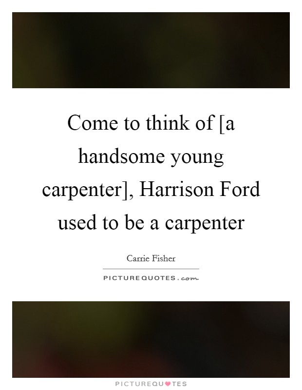Come to think of [a handsome young carpenter], Harrison Ford used to be a carpenter Picture Quote #1