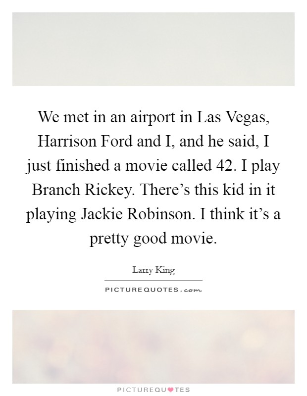 We met in an airport in Las Vegas, Harrison Ford and I, and he said, I just finished a movie called 42. I play Branch Rickey. There's this kid in it playing Jackie Robinson. I think it's a pretty good movie Picture Quote #1