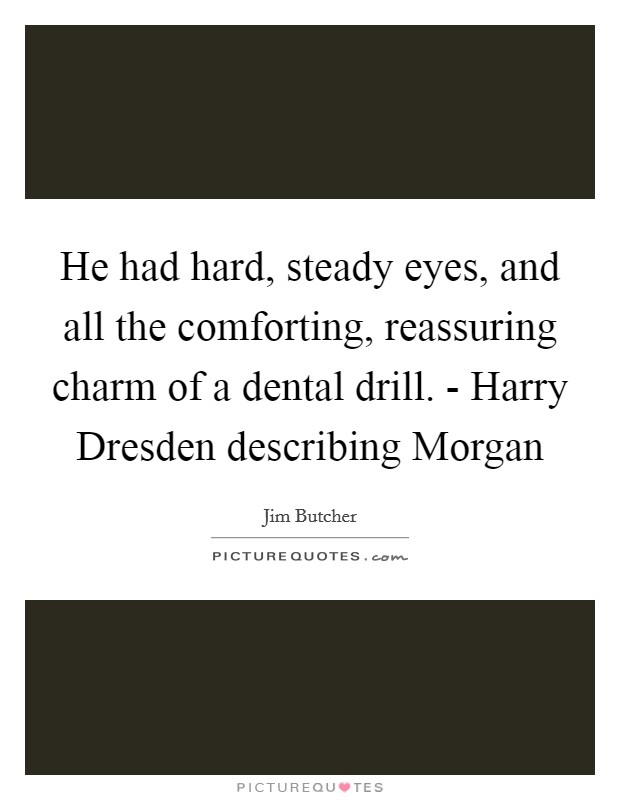 He had hard, steady eyes, and all the comforting, reassuring charm of a dental drill. - Harry Dresden describing Morgan Picture Quote #1