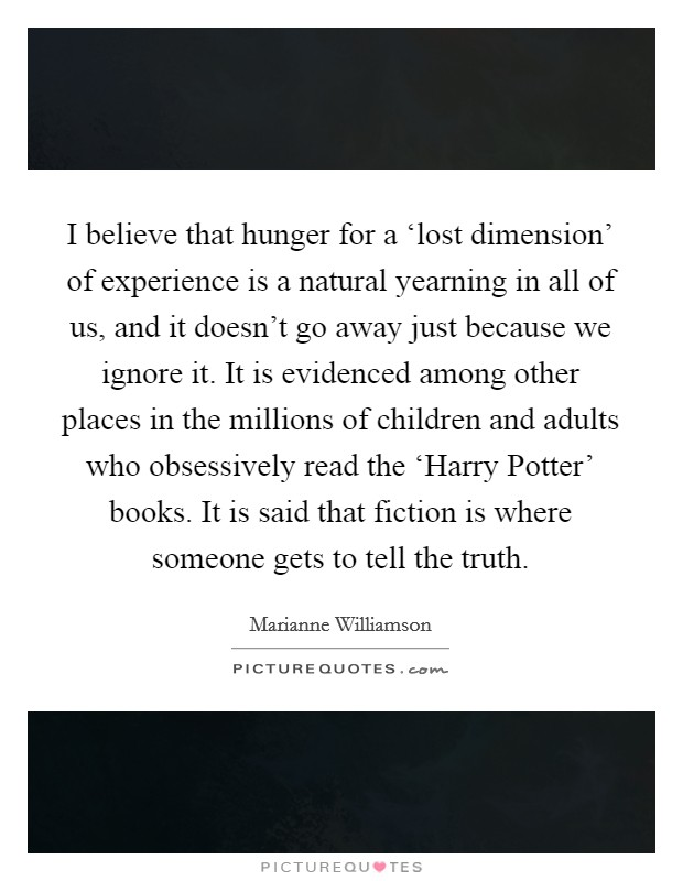 I believe that hunger for a 'lost dimension' of experience is a natural yearning in all of us, and it doesn't go away just because we ignore it. It is evidenced among other places in the millions of children and adults who obsessively read the 'Harry Potter' books. It is said that fiction is where someone gets to tell the truth Picture Quote #1