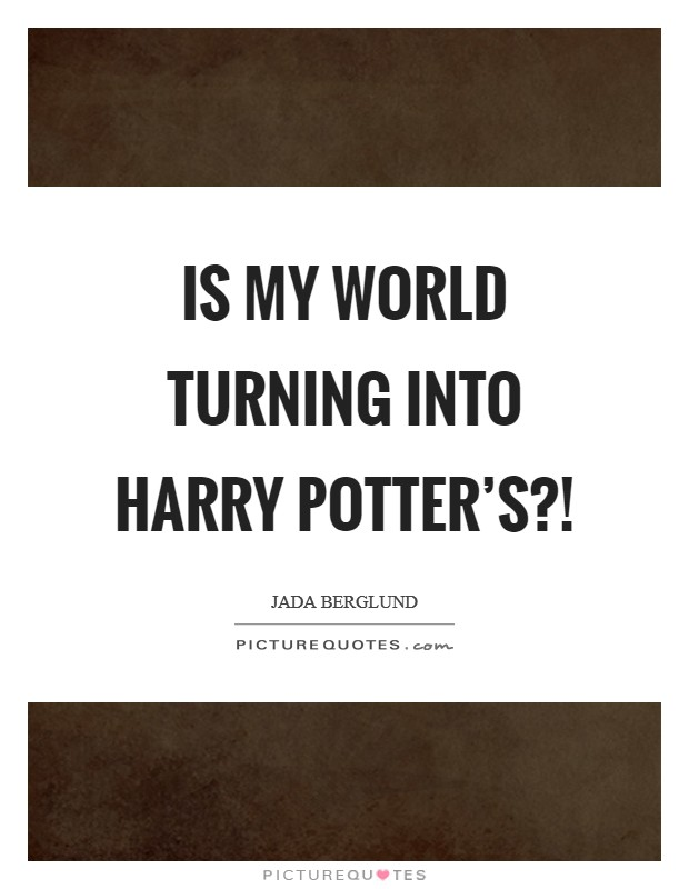 Is my world turning into Harry Potter's?! Picture Quote #1