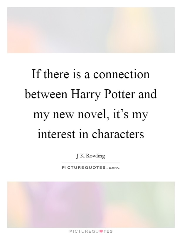 If there is a connection between Harry Potter and my new novel, it's my interest in characters Picture Quote #1