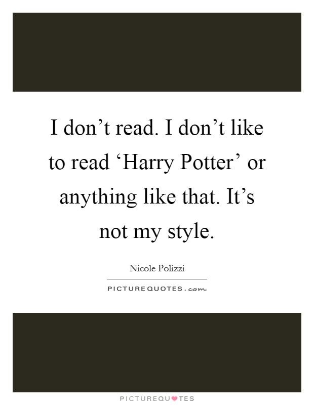 I don't read. I don't like to read 'Harry Potter' or anything like that. It's not my style Picture Quote #1
