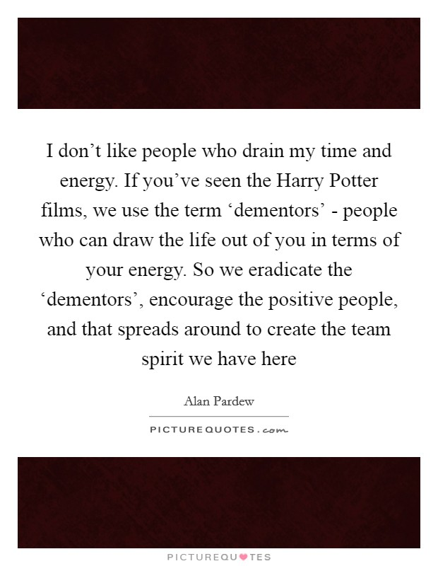 I don't like people who drain my time and energy. If you've seen the Harry Potter films, we use the term 'dementors' - people who can draw the life out of you in terms of your energy. So we eradicate the 'dementors', encourage the positive people, and that spreads around to create the team spirit we have here Picture Quote #1
