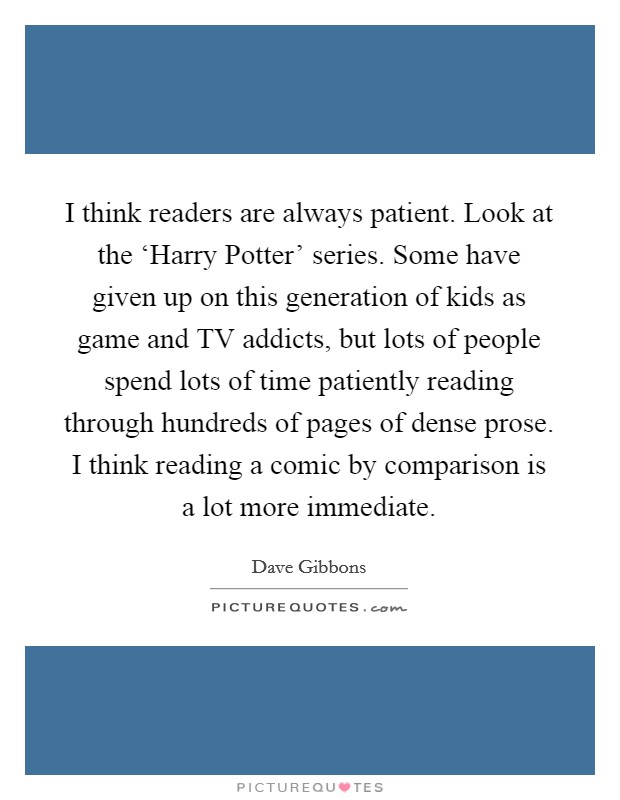 I think readers are always patient. Look at the 'Harry Potter' series. Some have given up on this generation of kids as game and TV addicts, but lots of people spend lots of time patiently reading through hundreds of pages of dense prose. I think reading a comic by comparison is a lot more immediate Picture Quote #1