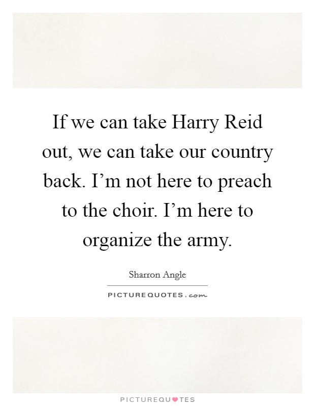 If we can take Harry Reid out, we can take our country back. I'm not here to preach to the choir. I'm here to organize the army Picture Quote #1