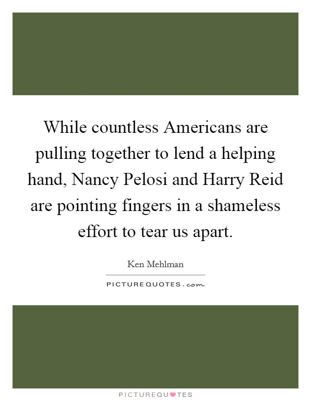 While countless Americans are pulling together to lend a helping hand, Nancy Pelosi and Harry Reid are pointing fingers in a shameless effort to tear us apart Picture Quote #1